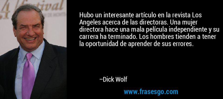 Hubo un interesante artículo en la revista Los Angeles acerca de las directoras. Una mujer directora hace una mala película independiente y su carrera ha terminado. Los hombres tienden a tener la oportunidad de aprender de sus errores. – Dick Wolf