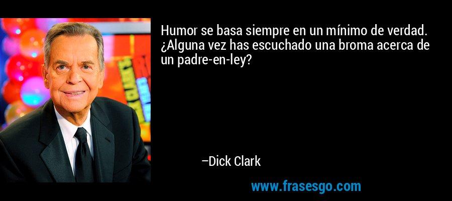 Humor se basa siempre en un mínimo de verdad. ¿Alguna vez has escuchado una broma acerca de un padre-en-ley? – Dick Clark
