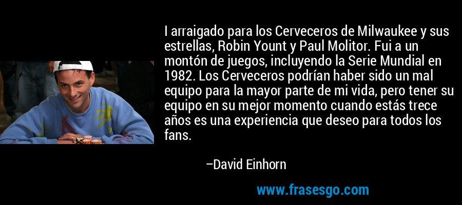 I arraigado para los Cerveceros de Milwaukee y sus estrellas, Robin Yount y Paul Molitor. Fui a un montón de juegos, incluyendo la Serie Mundial en 1982. Los Cerveceros podrían haber sido un mal equipo para la mayor parte de mi vida, pero tener su equipo en su mejor momento cuando estás trece años es una experiencia que deseo para todos los fans. – David Einhorn