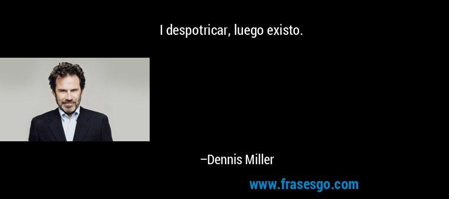 I despotricar, luego existo. – Dennis Miller