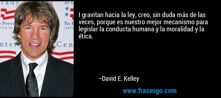 I gravitan hacia la ley, creo, sin duda más de las veces, porque es nuestro mejor mecanismo para legislar la conducta humana y la moralidad y la ética. – David E. Kelley