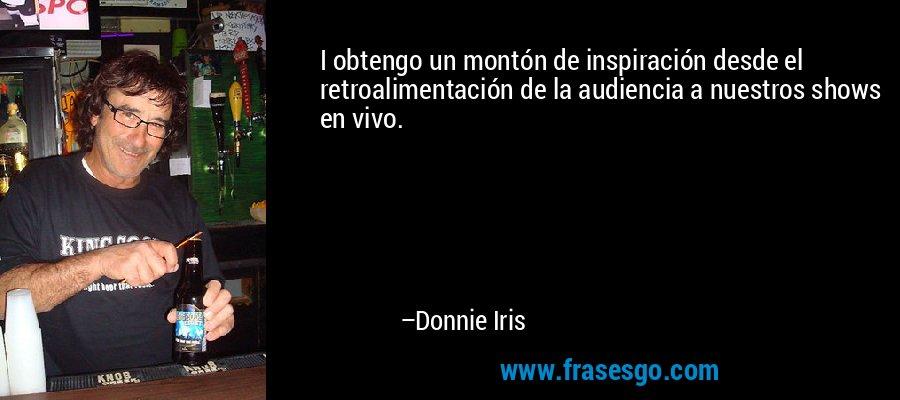I obtengo un montón de inspiración desde el retroalimentación de la audiencia a nuestros shows en vivo. – Donnie Iris