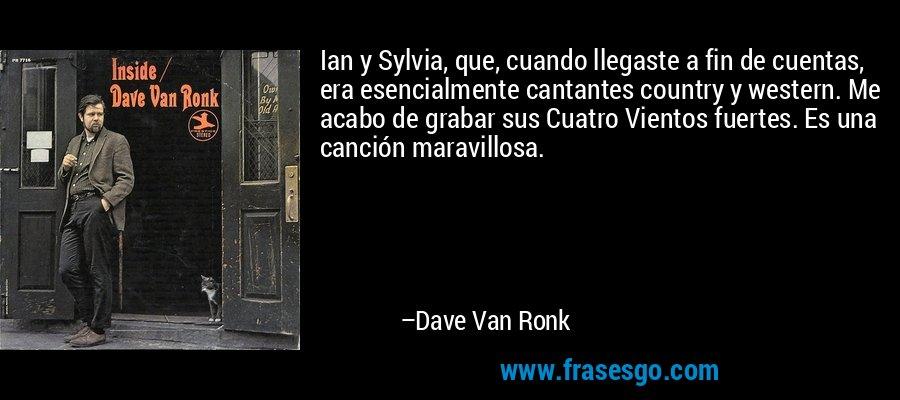 Ian y Sylvia, que, cuando llegaste a fin de cuentas, era esencialmente cantantes country y western. Me acabo de grabar sus Cuatro Vientos fuertes. Es una canción maravillosa. – Dave Van Ronk