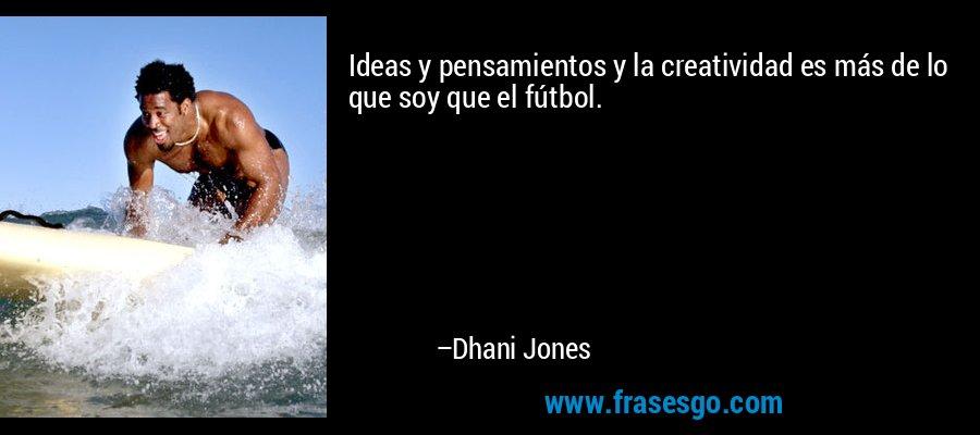 Ideas y pensamientos y la creatividad es más de lo que soy que el fútbol. – Dhani Jones