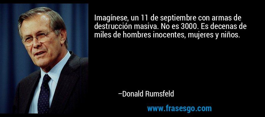 Imagínese, un 11 de septiembre con armas de destrucción masiva. No es 3000. Es decenas de miles de hombres inocentes, mujeres y niños. – Donald Rumsfeld