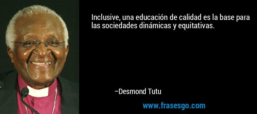 Inclusive, una educación de calidad es la base para las sociedades dinámicas y equitativas. – Desmond Tutu