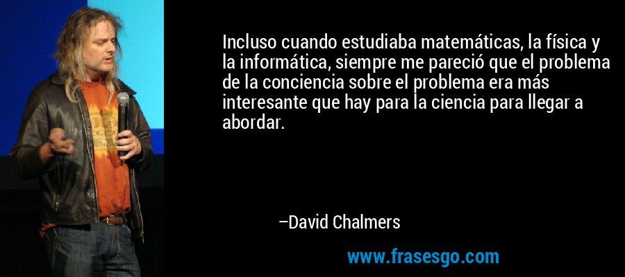 Incluso cuando estudiaba matemáticas, la física y la informática, siempre me pareció que el problema de la conciencia sobre el problema era más interesante que hay para la ciencia para llegar a abordar. – David Chalmers