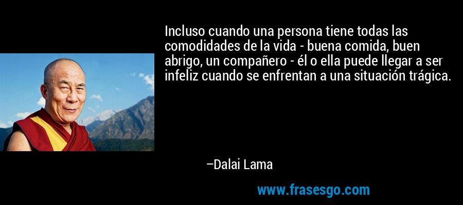 Incluso cuando una persona tiene todas las comodidades de la vida - buena comida, buen abrigo, un compañero - él o ella puede llegar a ser infeliz cuando se enfrentan a una situación trágica. – Dalai Lama