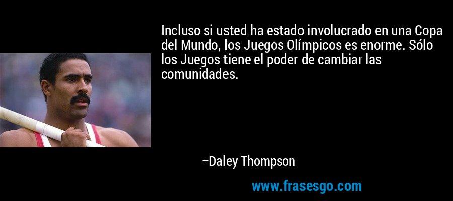 Incluso si usted ha estado involucrado en una Copa del Mundo, los Juegos Olímpicos es enorme. Sólo los Juegos tiene el poder de cambiar las comunidades. – Daley Thompson