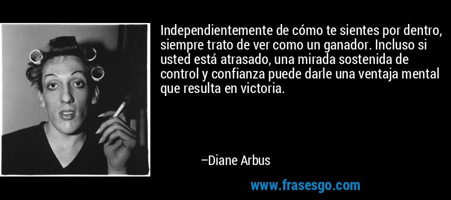 Independientemente de cómo te sientes por dentro, siempre trato de ver como un ganador. Incluso si usted está atrasado, una mirada sostenida de control y confianza puede darle una ventaja mental que resulta en victoria. – Diane Arbus