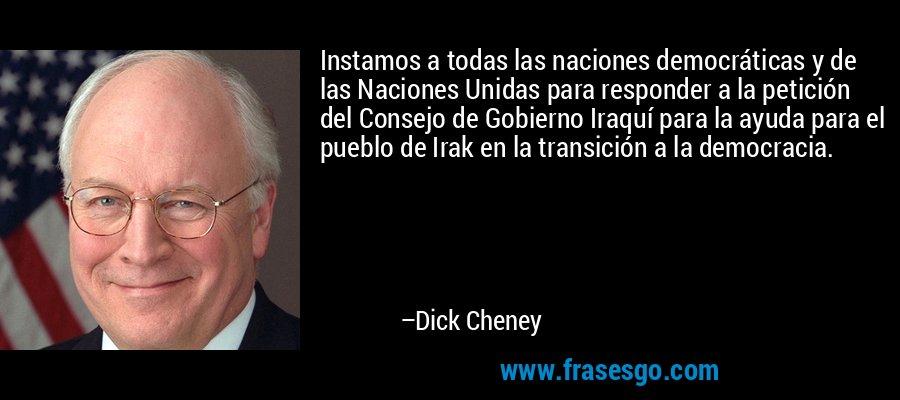 Instamos a todas las naciones democráticas y de las Naciones Unidas para responder a la petición del Consejo de Gobierno Iraquí para la ayuda para el pueblo de Irak en la transición a la democracia. – Dick Cheney