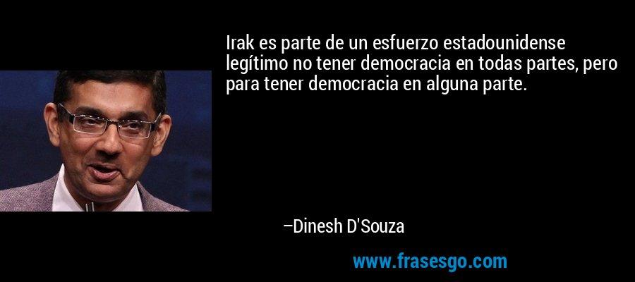 Irak es parte de un esfuerzo estadounidense legítimo no tener democracia en todas partes, pero para tener democracia en alguna parte. – Dinesh D'Souza