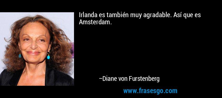 Irlanda es también muy agradable. Así que es Amsterdam. – Diane von Furstenberg