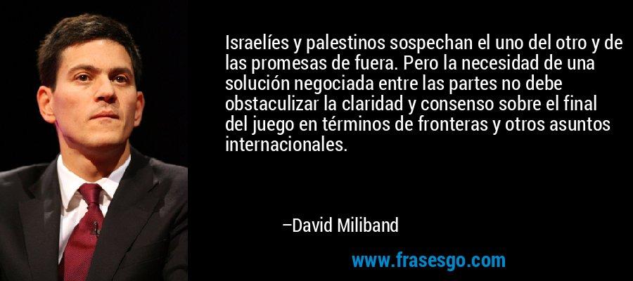Israelíes y palestinos sospechan el uno del otro y de las promesas de fuera. Pero la necesidad de una solución negociada entre las partes no debe obstaculizar la claridad y consenso sobre el final del juego en términos de fronteras y otros asuntos internacionales. – David Miliband