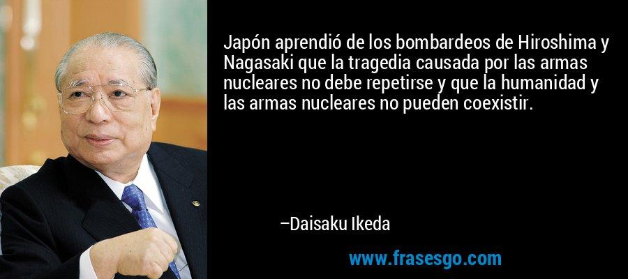 Japón aprendió de los bombardeos de Hiroshima y Nagasaki que la tragedia causada por las armas nucleares no debe repetirse y que la humanidad y las armas nucleares no pueden coexistir. – Daisaku Ikeda