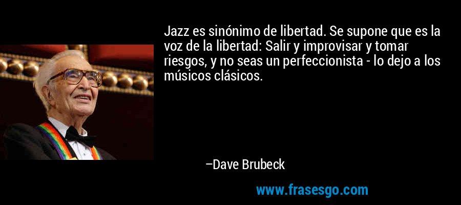 Jazz es sinónimo de libertad. Se supone que es la voz de la libertad: Salir y improvisar y tomar riesgos, y no seas un perfeccionista - lo dejo a los músicos clásicos. – Dave Brubeck
