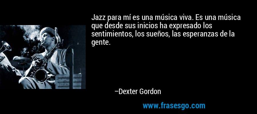Jazz para mí es una música viva. Es una música que desde sus inicios ha expresado los sentimientos, los sueños, las esperanzas de la gente. – Dexter Gordon