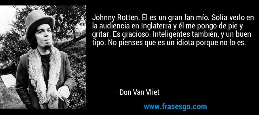 Johnny Rotten. Él es un gran fan mío. Solía verlo en la audiencia en Inglaterra y él me pongo de pie y gritar. Es gracioso. Inteligentes también, y un buen tipo. No pienses que es un idiota porque no lo es. – Don Van Vliet