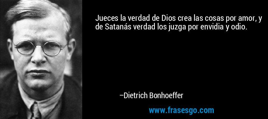 Jueces la verdad de Dios crea las cosas por amor, y de Satanás verdad los juzga por envidia y odio. – Dietrich Bonhoeffer