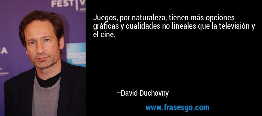 Juegos, por naturaleza, tienen más opciones gráficas y cualidades no lineales que la televisión y el cine. – David Duchovny