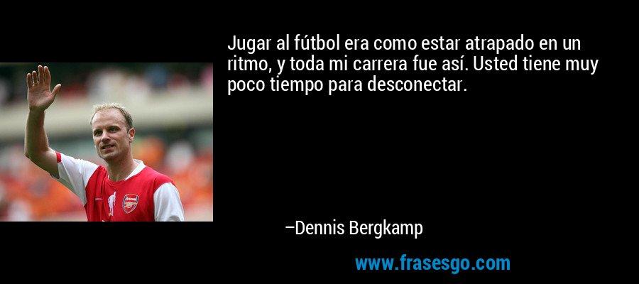 Jugar al fútbol era como estar atrapado en un ritmo, y toda mi carrera fue así. Usted tiene muy poco tiempo para desconectar. – Dennis Bergkamp
