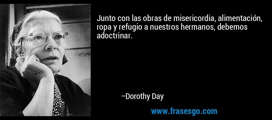 Junto con las obras de misericordia, alimentación, ropa y refugio a nuestros hermanos, debemos adoctrinar. – Dorothy Day
