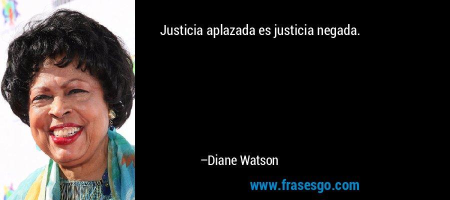 Justicia aplazada es justicia negada. – Diane Watson
