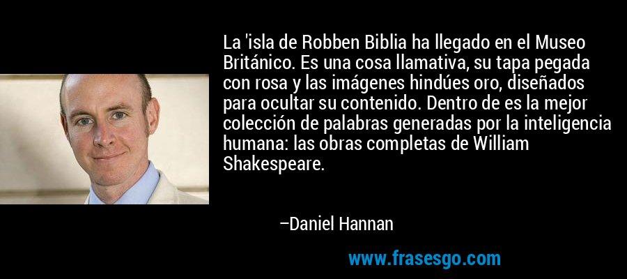 La 'isla de Robben Biblia ha llegado en el Museo Británico. Es una cosa llamativa, su tapa pegada con rosa y las imágenes hindúes oro, diseñados para ocultar su contenido. Dentro de es la mejor colección de palabras generadas por la inteligencia humana: las obras completas de William Shakespeare. – Daniel Hannan