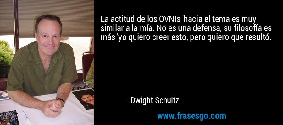 La actitud de los OVNIs 'hacia el tema es muy similar a la mía. No es una defensa, su filosofía es más 'yo quiero creer esto, pero quiero que resultó. – Dwight Schultz