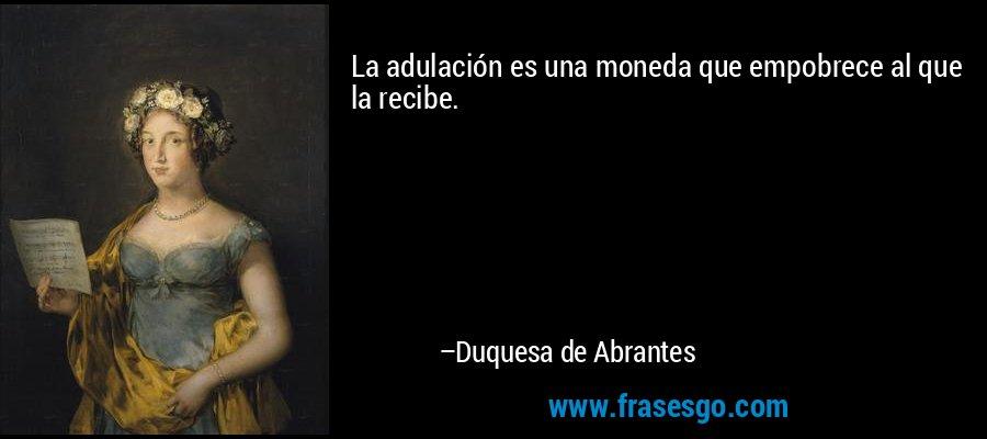 La adulación es una moneda que empobrece al que la recibe. – Duquesa de Abrantes