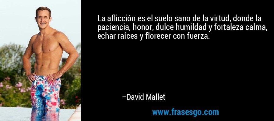 La aflicción es el suelo sano de la virtud, donde la paciencia, honor, dulce humildad y fortaleza calma, echar raíces y florecer con fuerza. – David Mallet