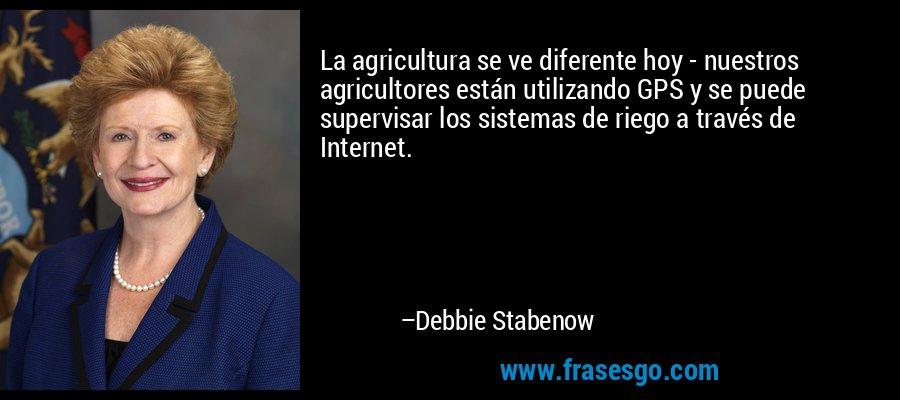 La agricultura se ve diferente hoy - nuestros agricultores están utilizando GPS y se puede supervisar los sistemas de riego a través de Internet. – Debbie Stabenow
