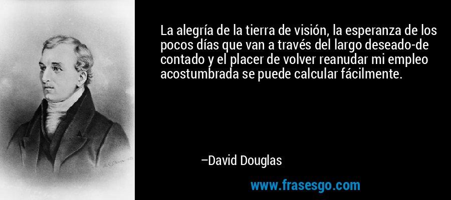 La alegría de la tierra de visión, la esperanza de los pocos días que van a través del largo deseado-de contado y el placer de volver reanudar mi empleo acostumbrada se puede calcular fácilmente. – David Douglas