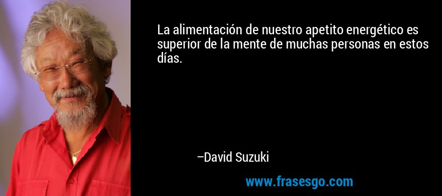 La alimentación de nuestro apetito energético es superior de la mente de muchas personas en estos días. – David Suzuki