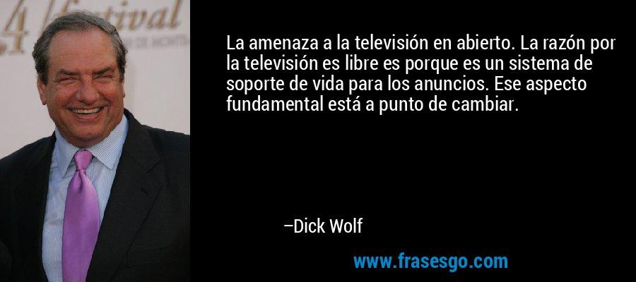 La amenaza a la televisión en abierto. La razón por la televisión es libre es porque es un sistema de soporte de vida para los anuncios. Ese aspecto fundamental está a punto de cambiar. – Dick Wolf