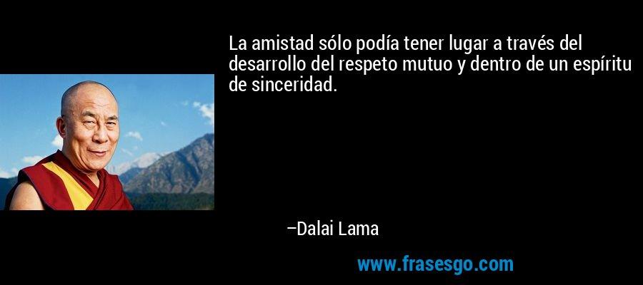 La amistad sólo podía tener lugar a través del desarrollo del respeto mutuo y dentro de un espíritu de sinceridad. – Dalai Lama