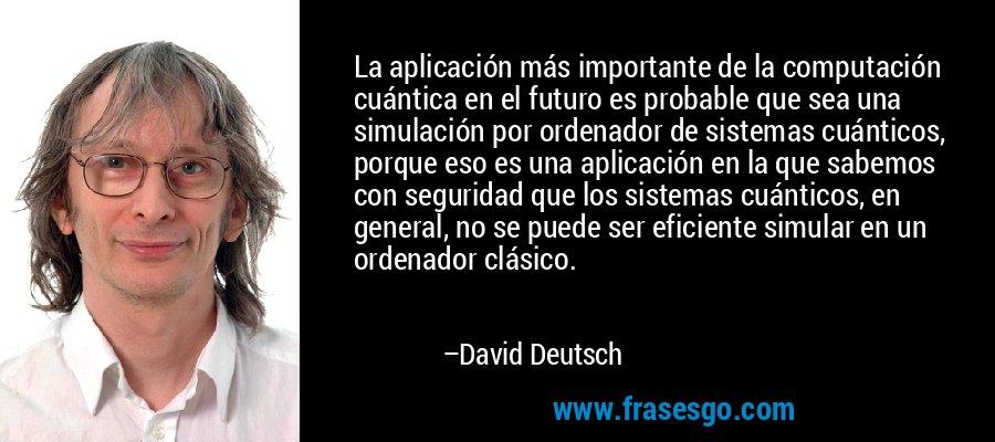 La aplicación más importante de la computación cuántica en el futuro es probable que sea una simulación por ordenador de sistemas cuánticos, porque eso es una aplicación en la que sabemos con seguridad que los sistemas cuánticos, en general, no se puede ser eficiente simular en un ordenador clásico. – David Deutsch