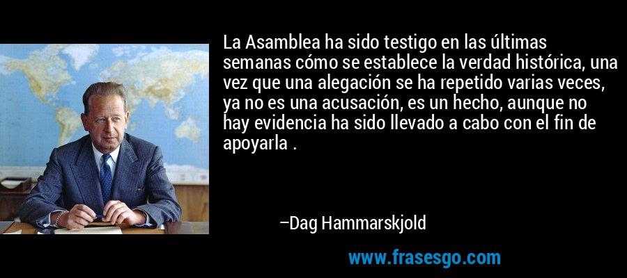La Asamblea ha sido testigo en las últimas semanas cómo se establece la verdad histórica, una vez que una alegación se ha repetido varias veces, ya no es una acusación, es un hecho, aunque no hay evidencia ha sido llevado a cabo con el fin de apoyarla . – Dag Hammarskjold
