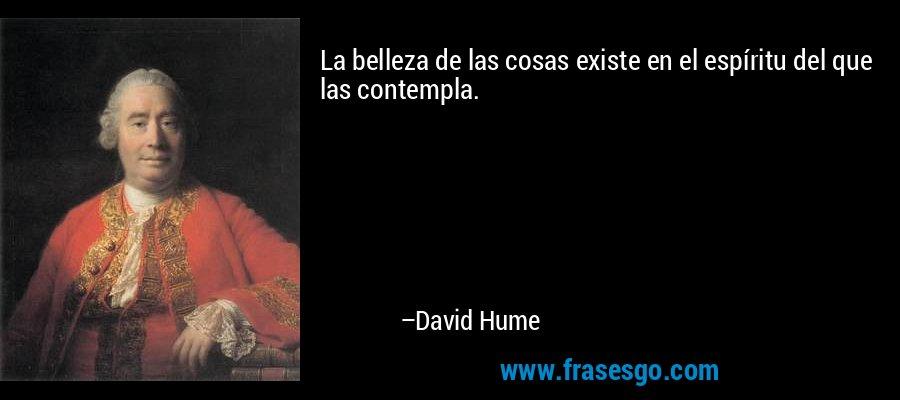 La belleza de las cosas existe en el espíritu del que las contempla. – David Hume