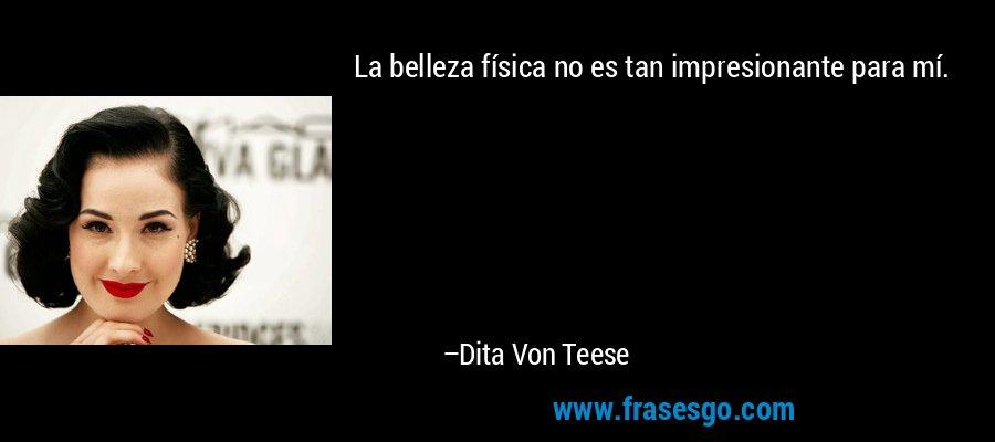 La belleza física no es tan impresionante para mí. – Dita Von Teese