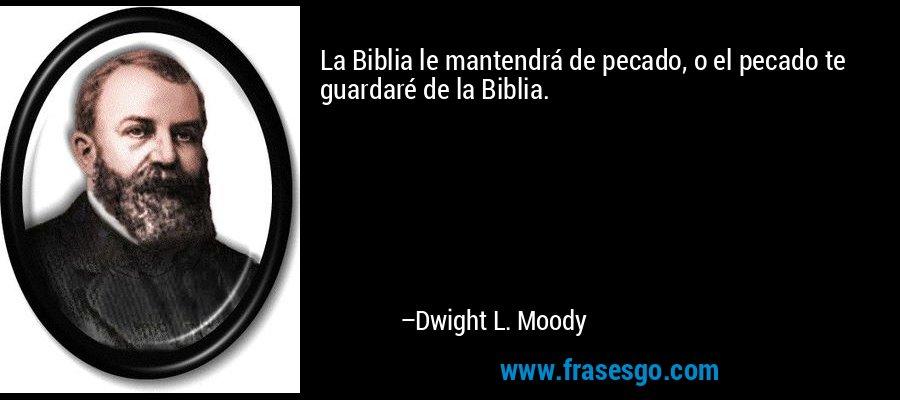 La Biblia le mantendrá de pecado, o el pecado te guardaré de la Biblia. – Dwight L. Moody