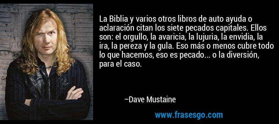 La Biblia y varios otros libros de auto ayuda o aclaración citan los siete pecados capitales. Ellos son: el orgullo, la avaricia, la lujuria, la envidia, la ira, la pereza y la gula. Eso más o menos cubre todo lo que hacemos, eso es pecado... o la diversión, para el caso. – Dave Mustaine