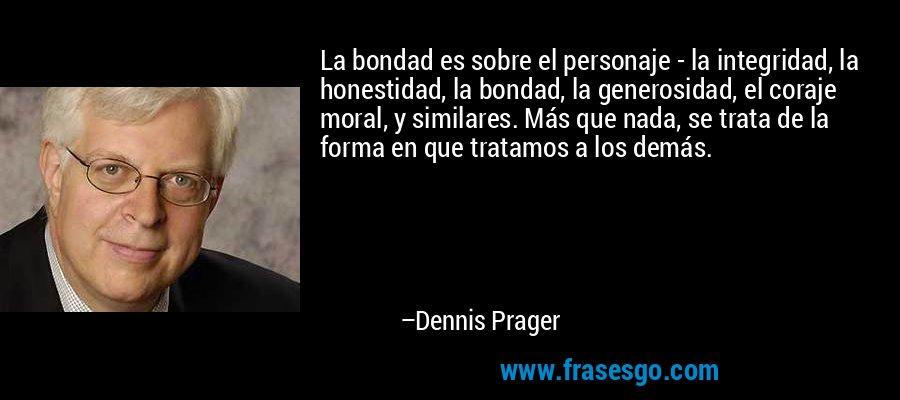 La bondad es sobre el personaje - la integridad, la honestidad, la bondad, la generosidad, el coraje moral, y similares. Más que nada, se trata de la forma en que tratamos a los demás. – Dennis Prager