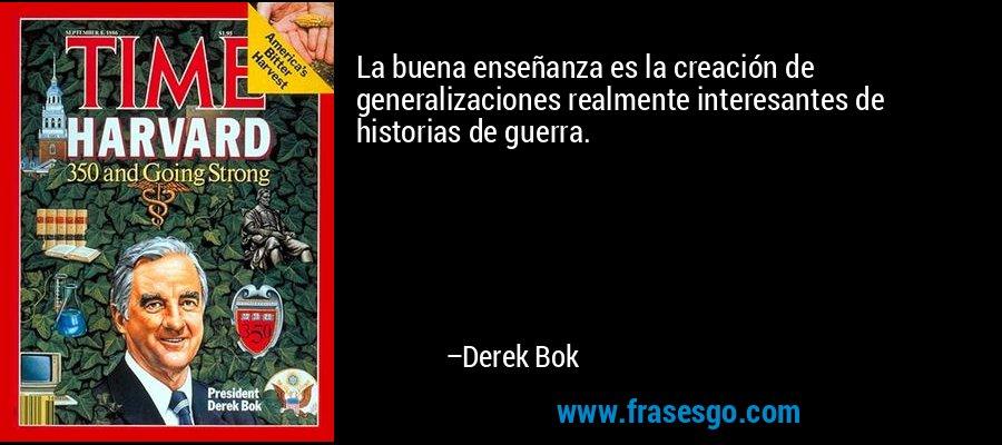 La buena enseñanza es la creación de generalizaciones realmente interesantes de historias de guerra. – Derek Bok