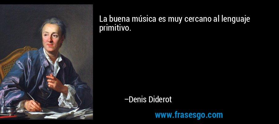 La buena música es muy cercano al lenguaje primitivo. – Denis Diderot