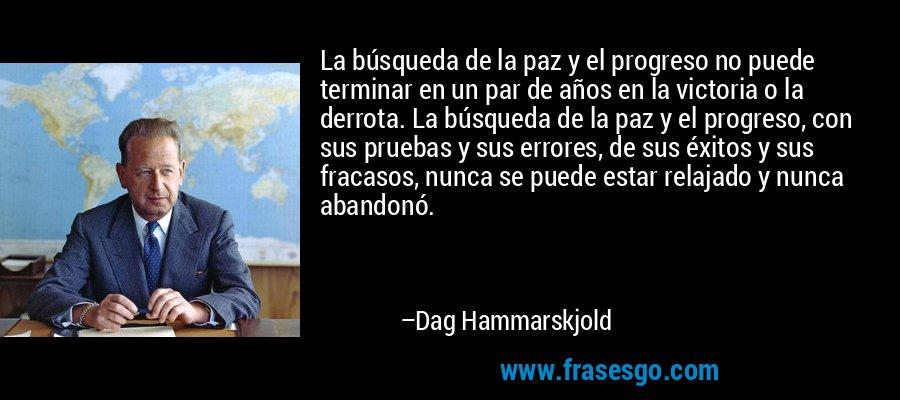 La búsqueda de la paz y el progreso no puede terminar en un par de años en la victoria o la derrota. La búsqueda de la paz y el progreso, con sus pruebas y sus errores, de sus éxitos y sus fracasos, nunca se puede estar relajado y nunca abandonó. – Dag Hammarskjold