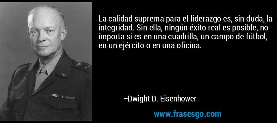 La calidad suprema para el liderazgo es, sin duda, la integridad. Sin ella, ningún éxito real es posible, no importa si es en una cuadrilla, un campo de fútbol, en un ejército o en una oficina. – Dwight D. Eisenhower