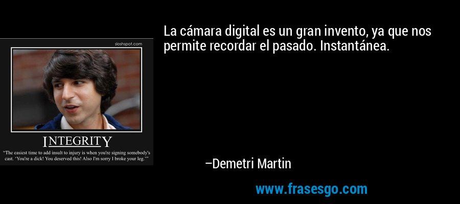 La cámara digital es un gran invento, ya que nos permite recordar el pasado. Instantánea. – Demetri Martin