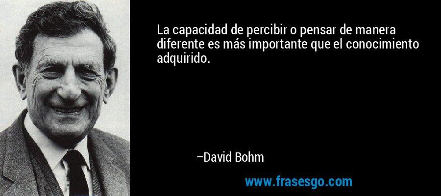 La capacidad de percibir o pensar de manera diferente es más importante que el conocimiento adquirido. – David Bohm