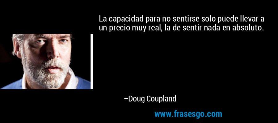 La capacidad para no sentirse solo puede llevar a un precio muy real, la de sentir nada en absoluto. – Doug Coupland